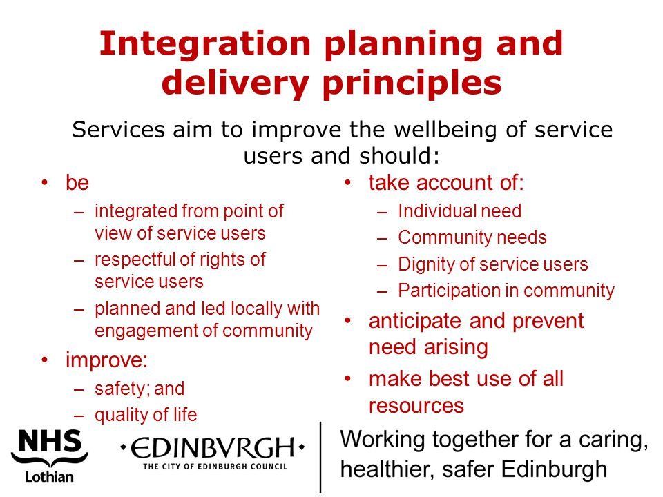 Integration planning and delivery principles be –integrated from point of view of service users –respectful of rights of service users –planned and led locally with engagement of community improve: –safety; and –quality of life take account of: –Individual need –Community needs –Dignity of service users –Participation in community anticipate and prevent need arising make best use of all resources Services aim to improve the wellbeing of service users and should: