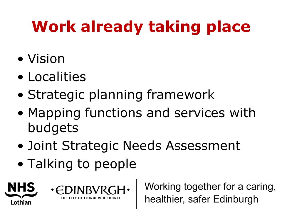 Work already taking place Vision Localities Strategic planning framework Mapping functions and services with budgets Joint Strategic Needs Assessment Talking to people