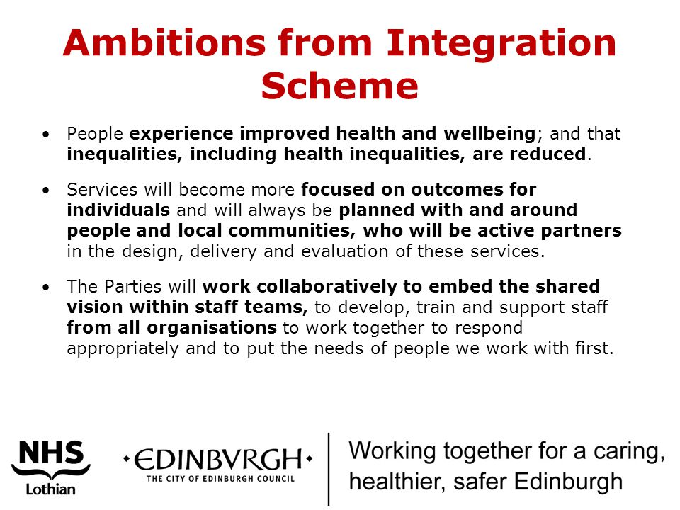 Ambitions from Integration Scheme People experience improved health and wellbeing; and that inequalities, including health inequalities, are reduced.