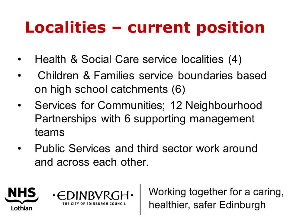 Localities – current position Health & Social Care service localities (4) Children & Families service boundaries based on high school catchments (6) Services for Communities; 12 Neighbourhood Partnerships with 6 supporting management teams Public Services and third sector work around and across each other.