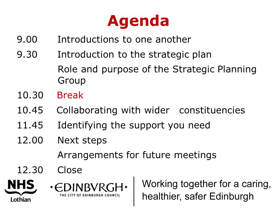 Agenda 9.00 Introductions to one another 9.30 Introduction to the strategic plan Role and purpose of the Strategic Planning Group Break Collaborating with wider constituencies Identifying the support you need Next steps Arrangements for future meetings Close