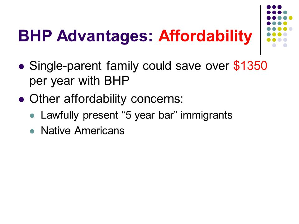 BHP Advantages: Affordability Single-parent family could save over $1350 per year with BHP Other affordability concerns: Lawfully present 5 year bar immigrants Native Americans