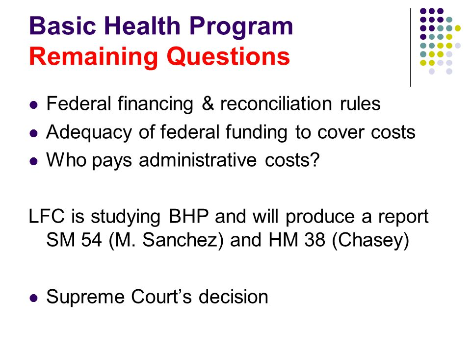Basic Health Program Remaining Questions Federal financing & reconciliation rules Adequacy of federal funding to cover costs Who pays administrative costs.