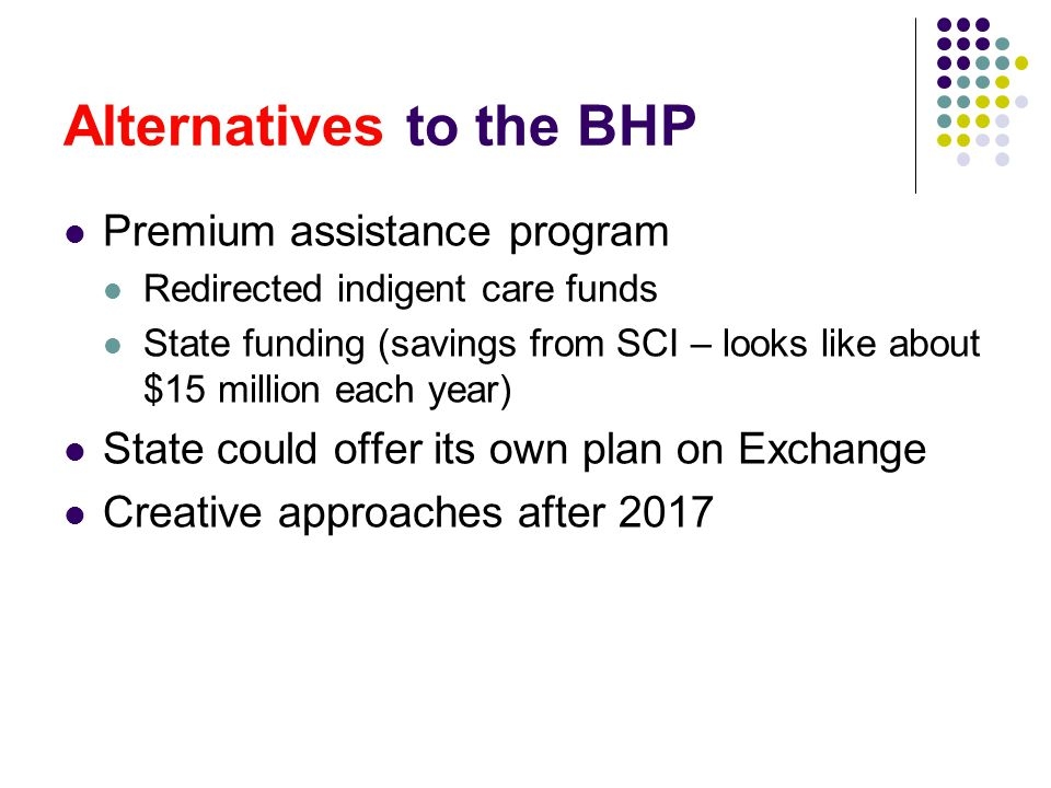 Alternatives to the BHP Premium assistance program Redirected indigent care funds State funding (savings from SCI – looks like about $15 million each year) State could offer its own plan on Exchange Creative approaches after 2017