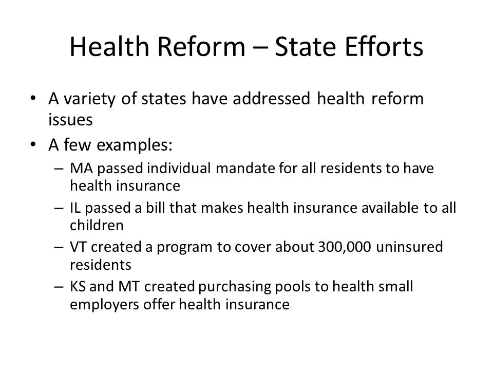 Health Reform – State Efforts A variety of states have addressed health reform issues A few examples: – MA passed individual mandate for all residents to have health insurance – IL passed a bill that makes health insurance available to all children – VT created a program to cover about 300,000 uninsured residents – KS and MT created purchasing pools to health small employers offer health insurance