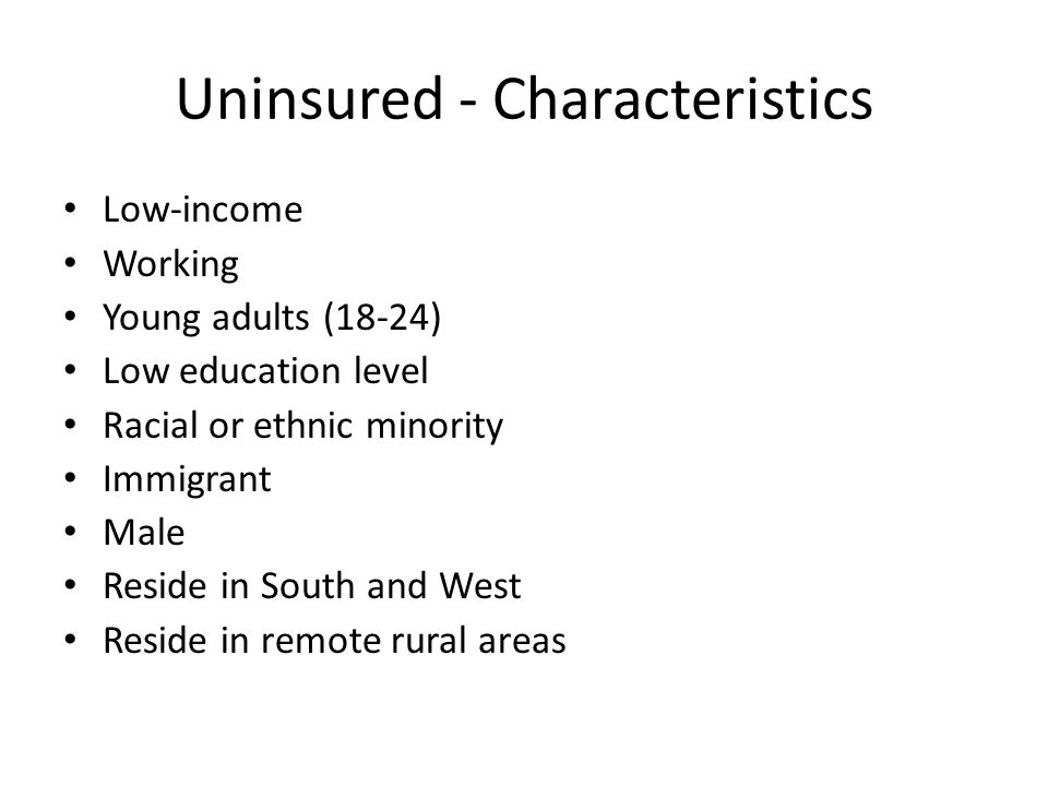 Uninsured - Characteristics Low-income Working Young adults (18-24) Low education level Racial or ethnic minority Immigrant Male Reside in South and West Reside in remote rural areas