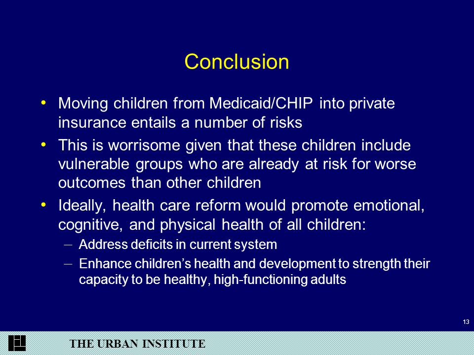 THE URBAN INSTITUTE 13 Conclusion Moving children from Medicaid/CHIP into private insurance entails a number of risks This is worrisome given that these children include vulnerable groups who are already at risk for worse outcomes than other children Ideally, health care reform would promote emotional, cognitive, and physical health of all children: – Address deficits in current system – Enhance children's health and development to strength their capacity to be healthy, high-functioning adults