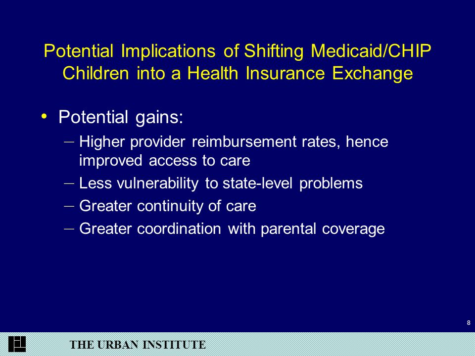 THE URBAN INSTITUTE 8 Potential Implications of Shifting Medicaid/CHIP Children into a Health Insurance Exchange Potential gains: – Higher provider reimbursement rates, hence improved access to care – Less vulnerability to state-level problems – Greater continuity of care – Greater coordination with parental coverage