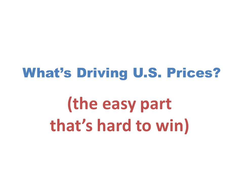 What's Driving U.S. Prices (the easy part that's hard to win)