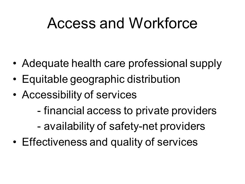 Access and Workforce Adequate health care professional supply Equitable geographic distribution Accessibility of services - financial access to private providers - availability of safety-net providers Effectiveness and quality of services