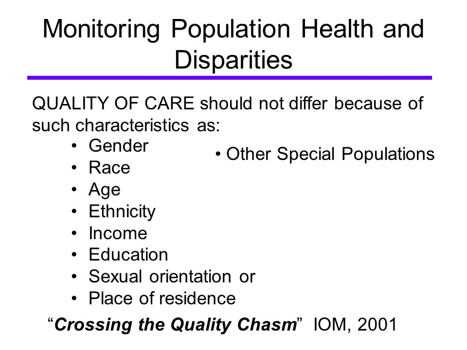 Monitoring Population Health and Disparities Gender Race Age Ethnicity Income Education Sexual orientation or Place of residence QUALITY OF CARE should not differ because of such characteristics as: Crossing the Quality Chasm IOM, 2001 Other Special Populations
