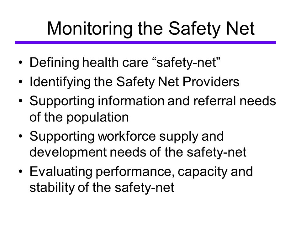 Monitoring the Safety Net Defining health care safety-net Identifying the Safety Net Providers Supporting information and referral needs of the population Supporting workforce supply and development needs of the safety-net Evaluating performance, capacity and stability of the safety-net