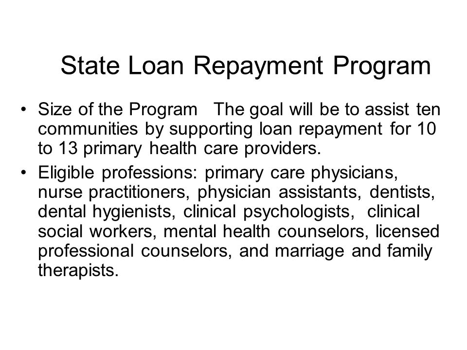 State Loan Repayment Program Size of the Program The goal will be to assist ten communities by supporting loan repayment for 10 to 13 primary health care providers.