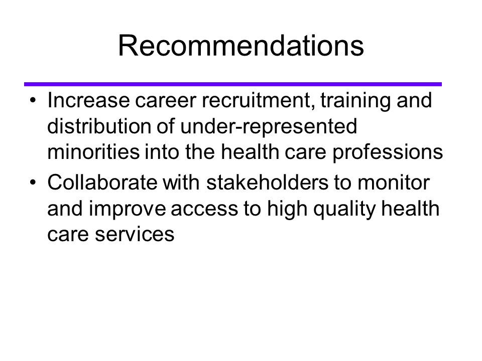 Recommendations Increase career recruitment, training and distribution of under-represented minorities into the health care professions Collaborate with stakeholders to monitor and improve access to high quality health care services