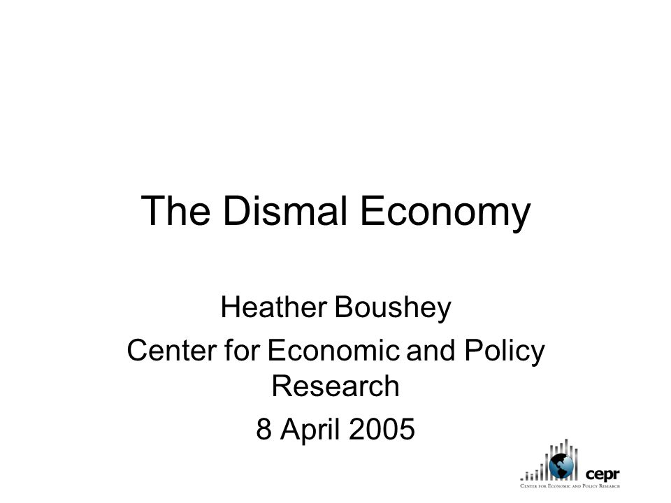 The Dismal Economy Heather Boushey Center for Economic and Policy Research 8 April 2005