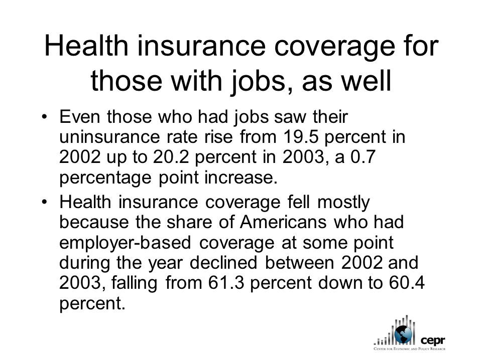 Health insurance coverage for those with jobs, as well Even those who had jobs saw their uninsurance rate rise from 19.5 percent in 2002 up to 20.2 percent in 2003, a 0.7 percentage point increase.