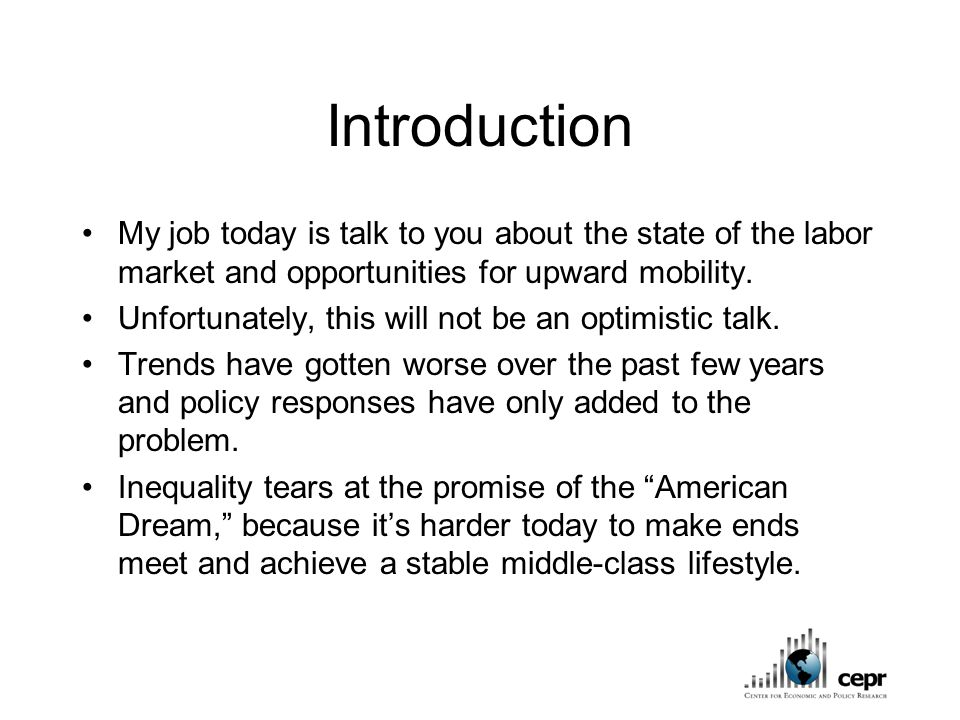 Introduction My job today is talk to you about the state of the labor market and opportunities for upward mobility.