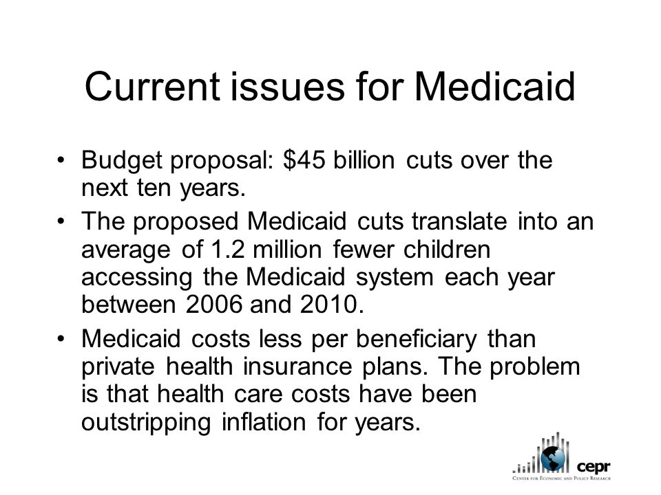 Current issues for Medicaid Budget proposal: $45 billion cuts over the next ten years.