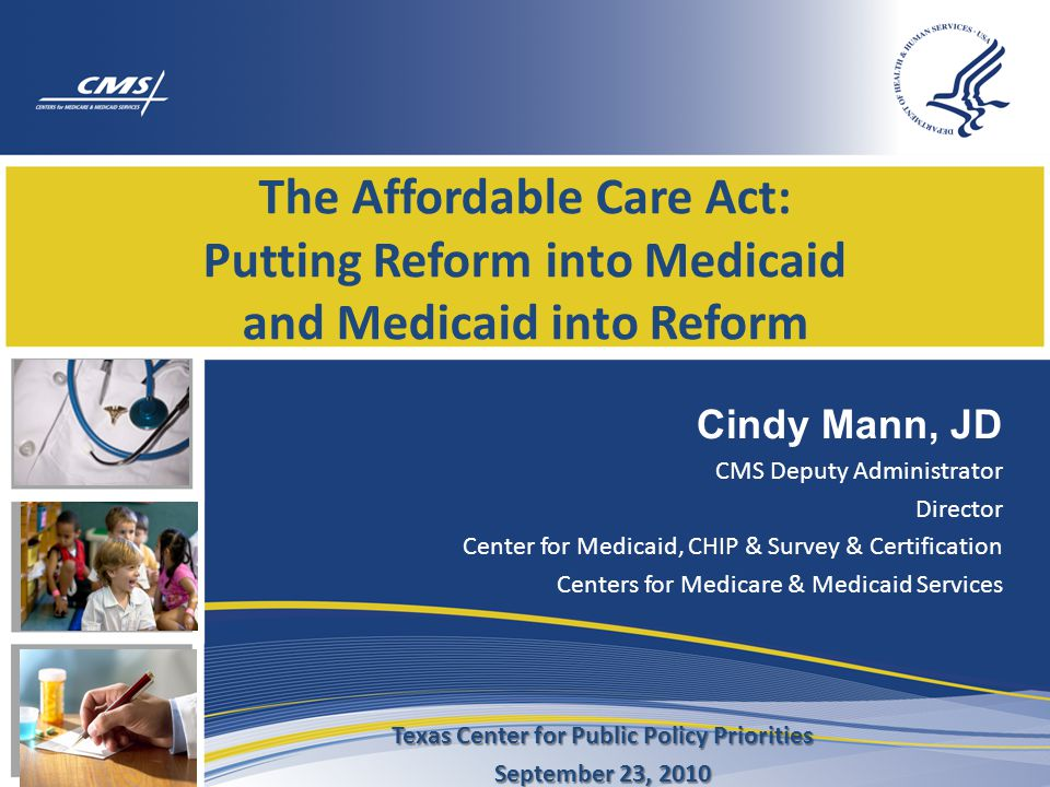 The Affordable Care Act: Putting Reform into Medicaid and Medicaid into Reform Cindy Mann, JD CMS Deputy Administrator Director Center for Medicaid, CHIP & Survey & Certification Centers for Medicare & Medicaid Services Texas Center for Public Policy Priorities September 23, 2010