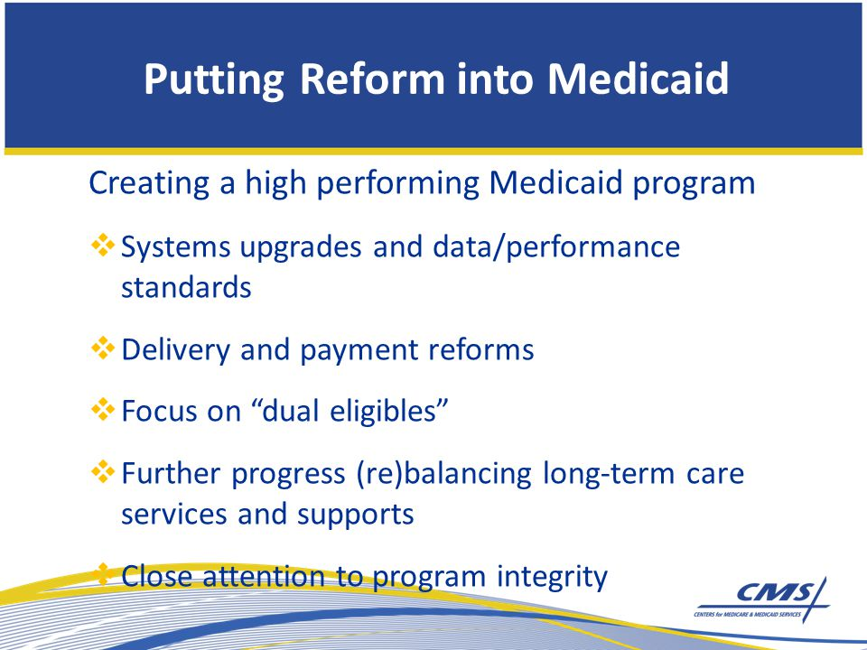 Creating a high performing Medicaid program  Systems upgrades and data/performance standards  Delivery and payment reforms  Focus on dual eligibles  Further progress (re)balancing long-term care services and supports  Close attention to program integrity Putting Reform into Medicaid