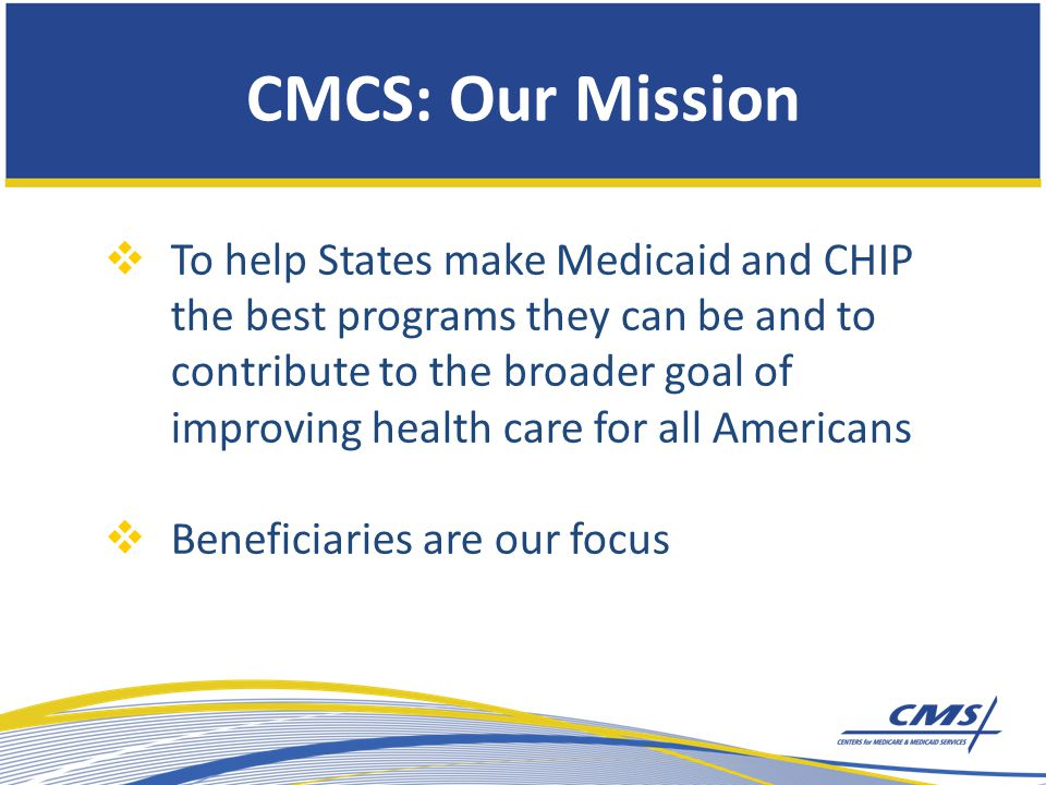 CMCS: Our Mission  To help States make Medicaid and CHIP the best programs they can be and to contribute to the broader goal of improving health care for all Americans  Beneficiaries are our focus