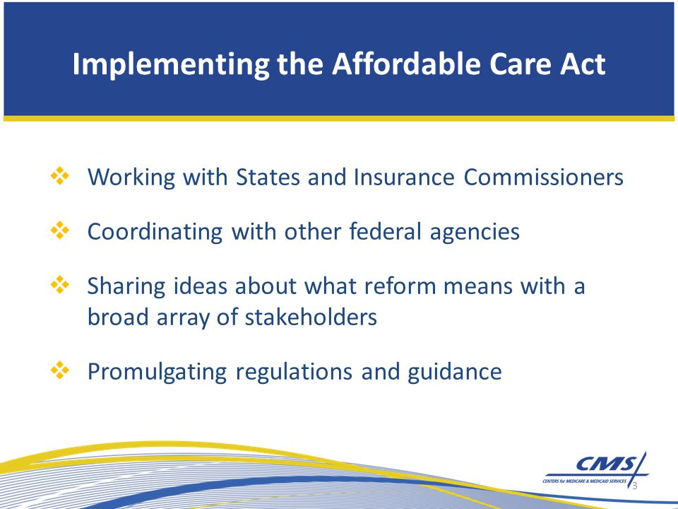 Implementing the Affordable Care Act  Working with States and Insurance Commissioners  Coordinating with other federal agencies  Sharing ideas about what reform means with a broad array of stakeholders  Promulgating regulations and guidance 3