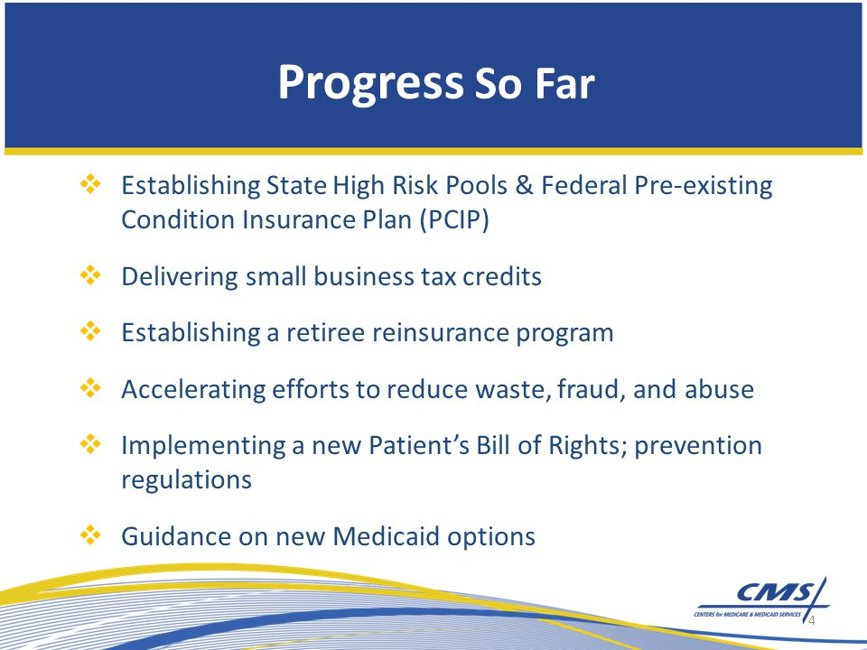 Progress So Far  Establishing State High Risk Pools & Federal Pre-existing Condition Insurance Plan (PCIP)  Delivering small business tax credits  Establishing a retiree reinsurance program  Accelerating efforts to reduce waste, fraud, and abuse  Implementing a new Patient's Bill of Rights; prevention regulations  Guidance on new Medicaid options 4
