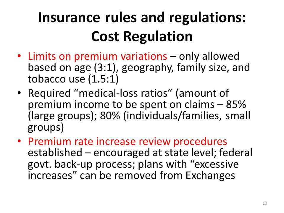 Insurance rules and regulations: Cost Regulation Limits on premium variations – only allowed based on age (3:1), geography, family size, and tobacco use (1.5:1) Required medical-loss ratios (amount of premium income to be spent on claims – 85% (large groups); 80% (individuals/families, small groups) Premium rate increase review procedures established – encouraged at state level; federal govt.