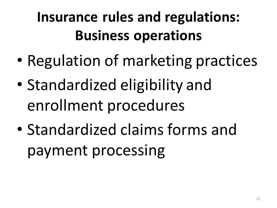 Insurance rules and regulations: Business operations Regulation of marketing practices Standardized eligibility and enrollment procedures Standardized claims forms and payment processing 11