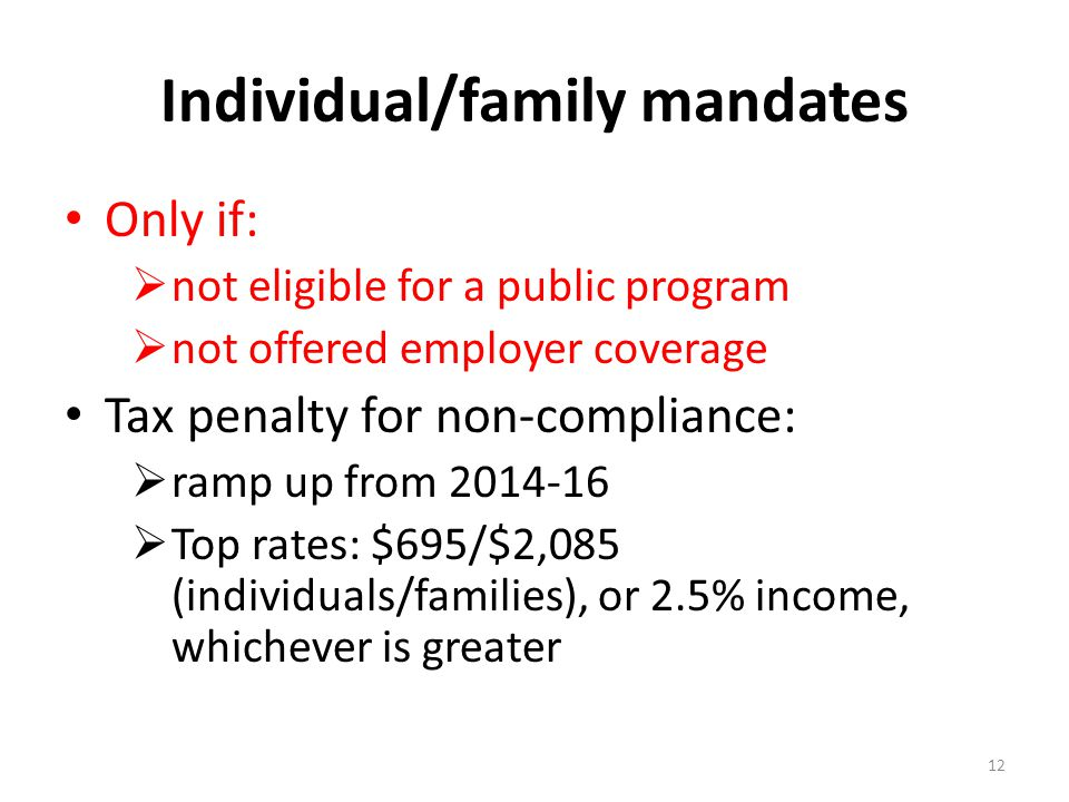 Individual/family mandates Only if:  not eligible for a public program  not offered employer coverage Tax penalty for non-compliance:  ramp up from  Top rates: $695/$2,085 (individuals/families), or 2.5% income, whichever is greater 12