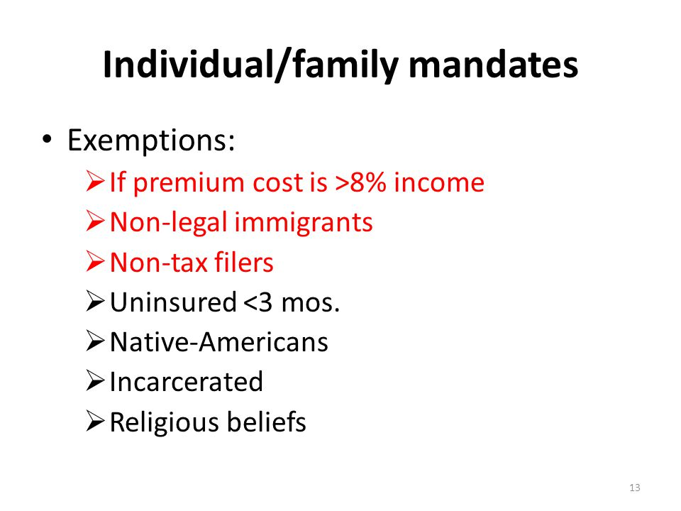 Individual/family mandates Exemptions:  If premium cost is >8% income  Non-legal immigrants  Non-tax filers  Uninsured <3 mos.