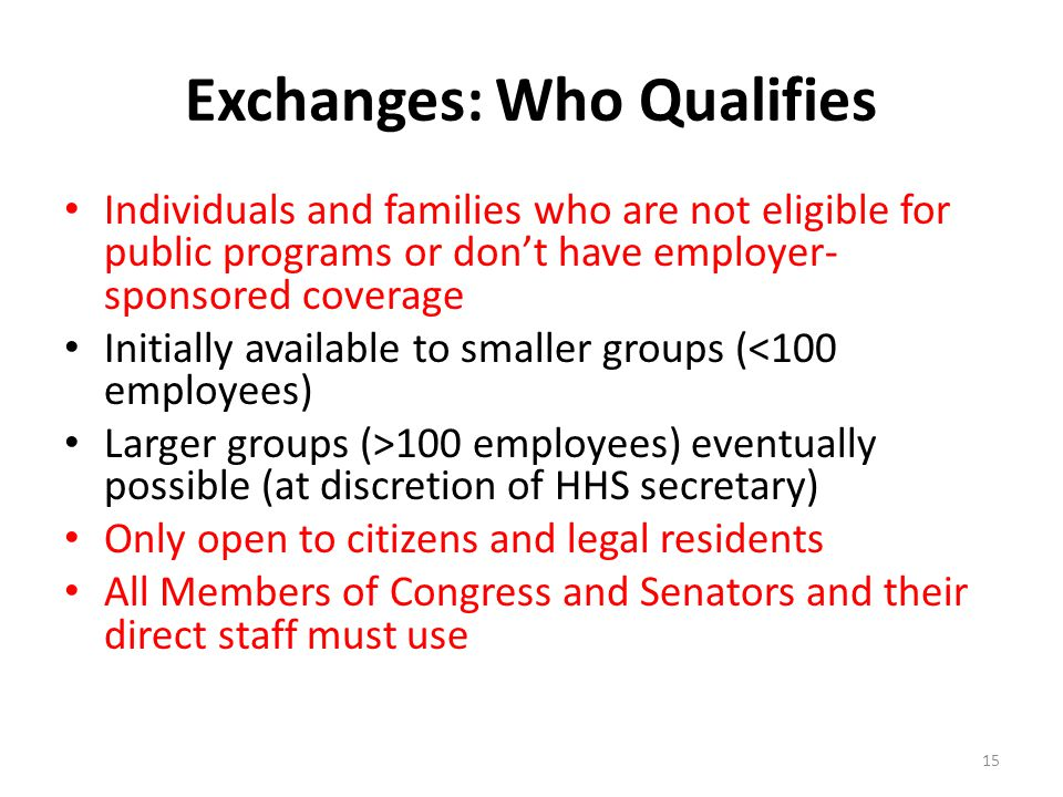 Exchanges: Who Qualifies Individuals and families who are not eligible for public programs or don't have employer- sponsored coverage Initially available to smaller groups (<100 employees) Larger groups (>100 employees) eventually possible (at discretion of HHS secretary) Only open to citizens and legal residents All Members of Congress and Senators and their direct staff must use 15