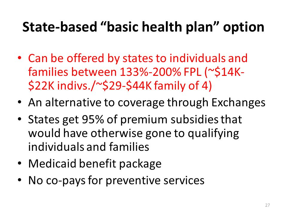 State-based basic health plan option Can be offered by states to individuals and families between 133%-200% FPL (~$14K- $22K indivs./~$29-$44K family of 4) An alternative to coverage through Exchanges States get 95% of premium subsidies that would have otherwise gone to qualifying individuals and families Medicaid benefit package No co-pays for preventive services 27
