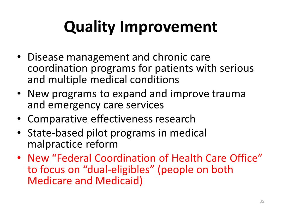 Quality Improvement Disease management and chronic care coordination programs for patients with serious and multiple medical conditions New programs to expand and improve trauma and emergency care services Comparative effectiveness research State-based pilot programs in medical malpractice reform New Federal Coordination of Health Care Office to focus on dual-eligibles (people on both Medicare and Medicaid) 35