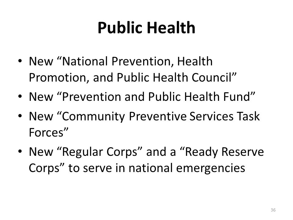 Public Health New National Prevention, Health Promotion, and Public Health Council New Prevention and Public Health Fund New Community Preventive Services Task Forces New Regular Corps and a Ready Reserve Corps to serve in national emergencies 36