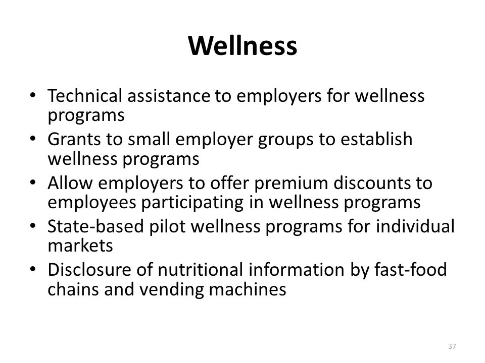 Wellness Technical assistance to employers for wellness programs Grants to small employer groups to establish wellness programs Allow employers to offer premium discounts to employees participating in wellness programs State-based pilot wellness programs for individual markets Disclosure of nutritional information by fast-food chains and vending machines 37