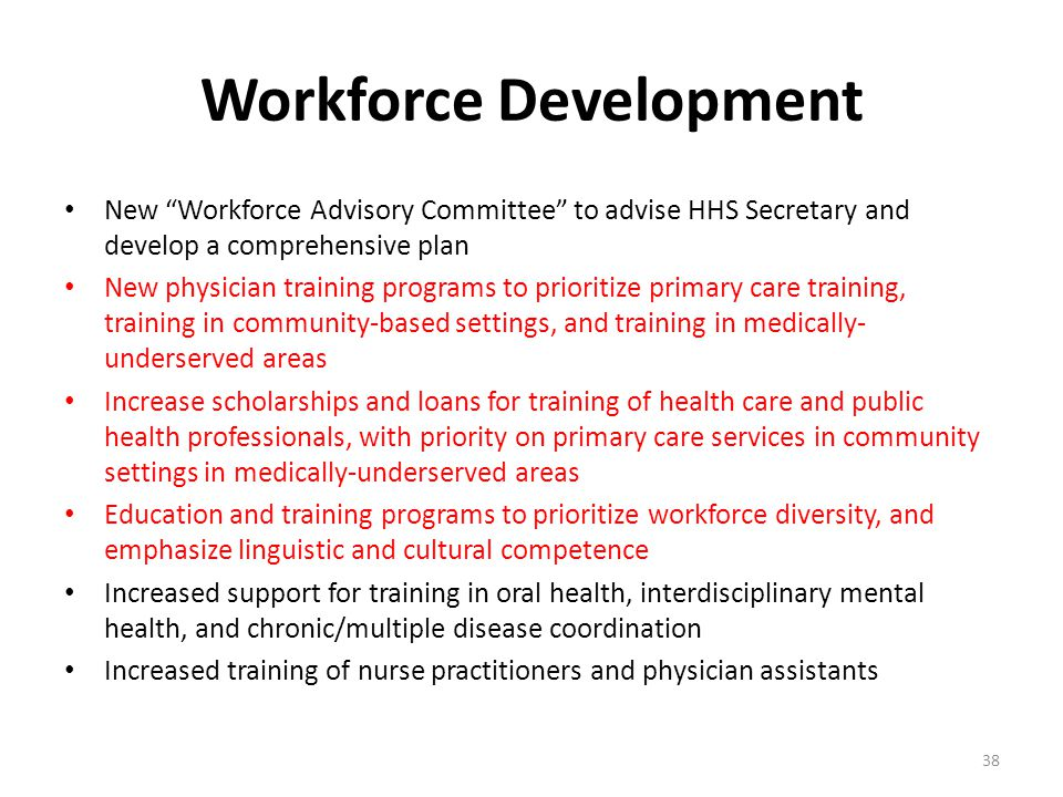 Workforce Development New Workforce Advisory Committee to advise HHS Secretary and develop a comprehensive plan New physician training programs to prioritize primary care training, training in community-based settings, and training in medically- underserved areas Increase scholarships and loans for training of health care and public health professionals, with priority on primary care services in community settings in medically-underserved areas Education and training programs to prioritize workforce diversity, and emphasize linguistic and cultural competence Increased support for training in oral health, interdisciplinary mental health, and chronic/multiple disease coordination Increased training of nurse practitioners and physician assistants 38
