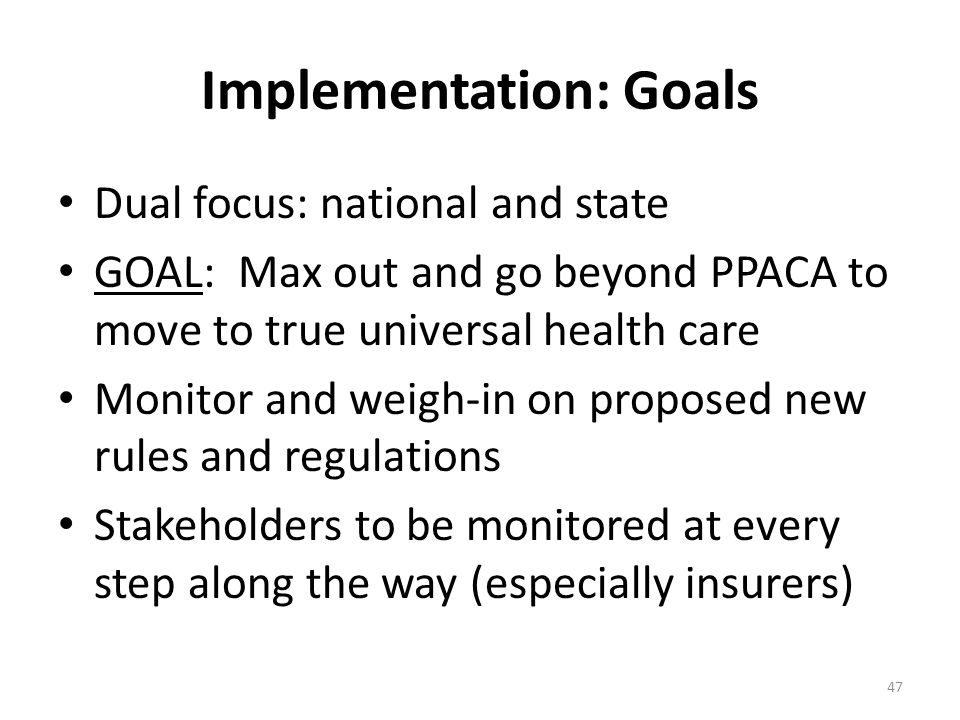 Implementation: Goals Dual focus: national and state GOAL: Max out and go beyond PPACA to move to true universal health care Monitor and weigh-in on proposed new rules and regulations Stakeholders to be monitored at every step along the way (especially insurers) 47