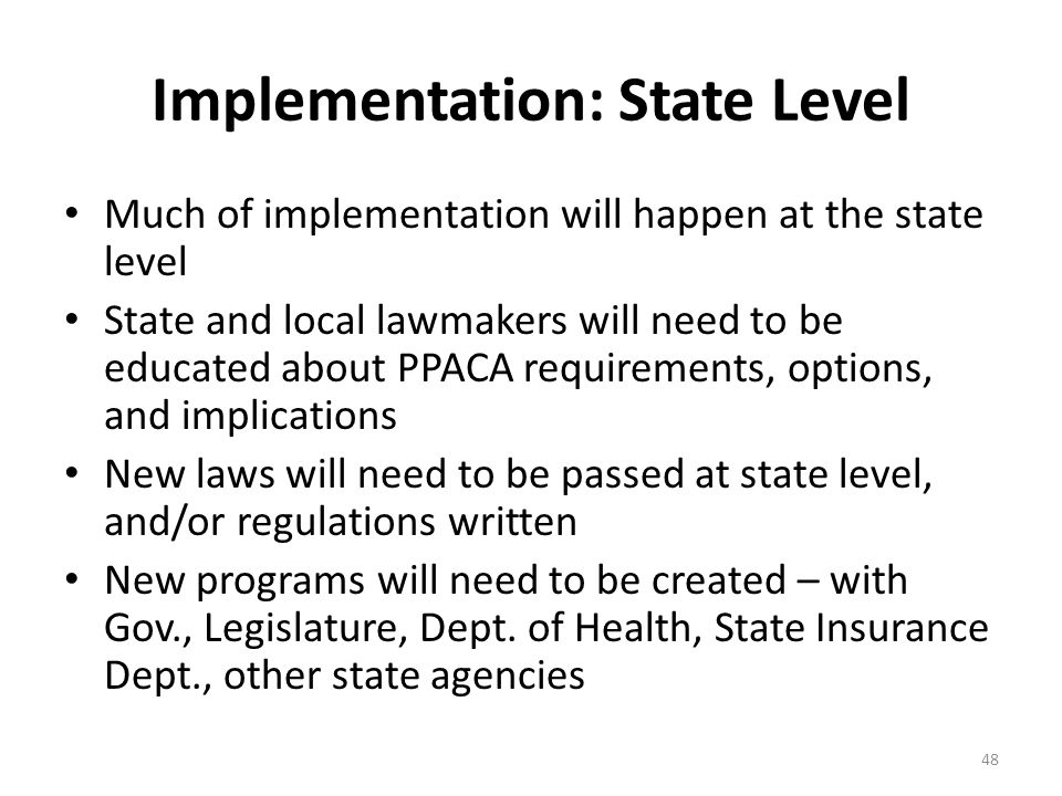 Implementation: State Level Much of implementation will happen at the state level State and local lawmakers will need to be educated about PPACA requirements, options, and implications New laws will need to be passed at state level, and/or regulations written New programs will need to be created – with Gov., Legislature, Dept.