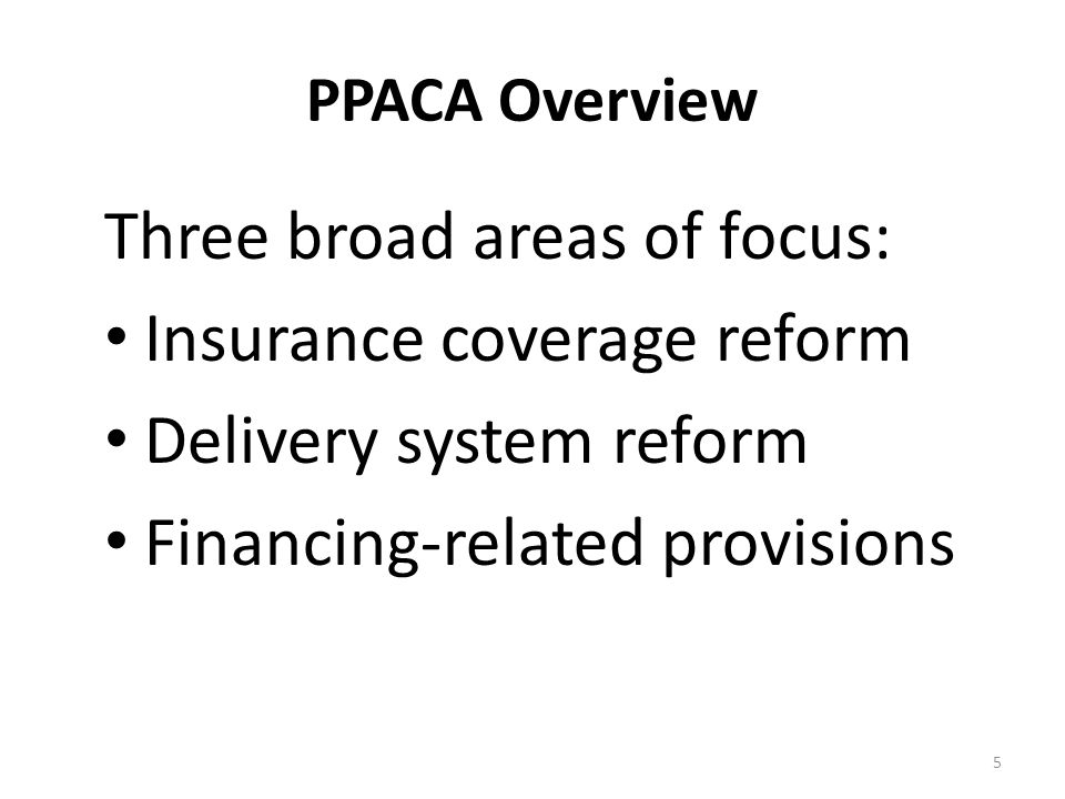 PPACA Overview Three broad areas of focus: Insurance coverage reform Delivery system reform Financing-related provisions 5