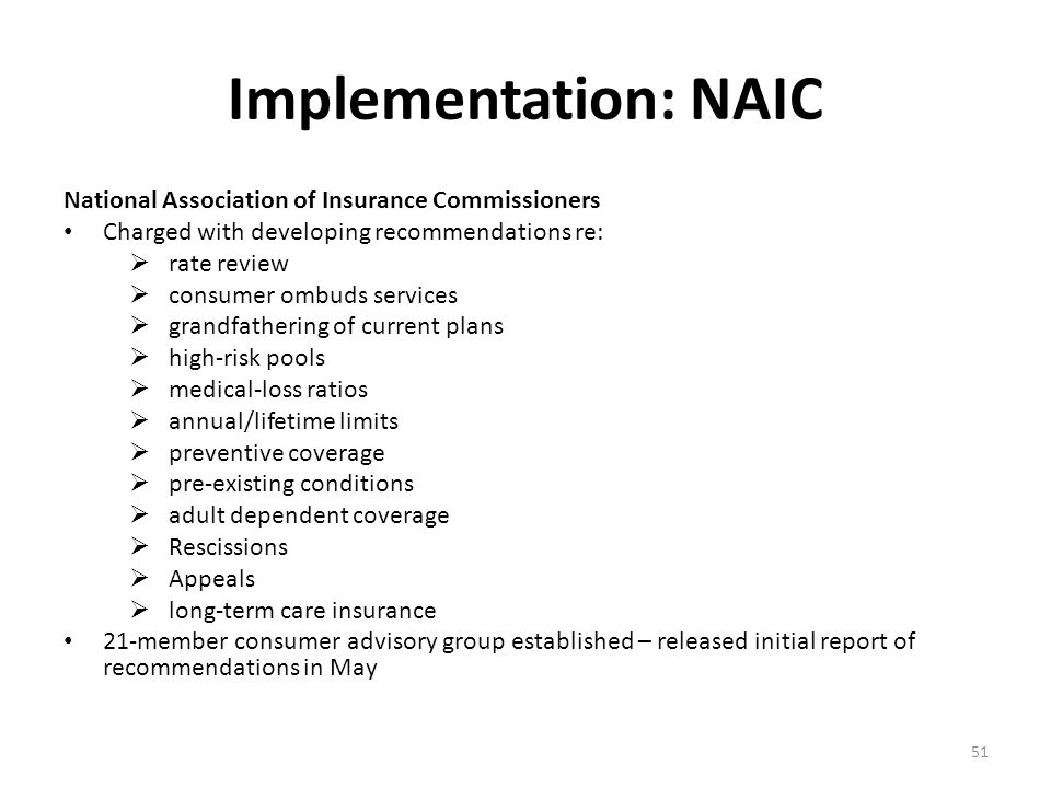 Implementation: NAIC National Association of Insurance Commissioners Charged with developing recommendations re:  rate review  consumer ombuds services  grandfathering of current plans  high-risk pools  medical-loss ratios  annual/lifetime limits  preventive coverage  pre-existing conditions  adult dependent coverage  Rescissions  Appeals  long-term care insurance 21-member consumer advisory group established – released initial report of recommendations in May 51