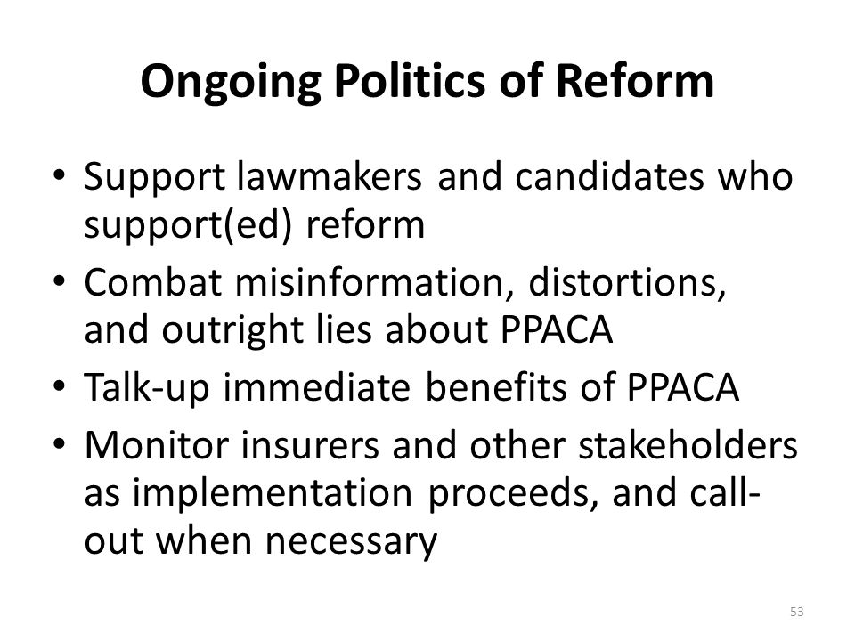 Ongoing Politics of Reform Support lawmakers and candidates who support(ed) reform Combat misinformation, distortions, and outright lies about PPACA Talk-up immediate benefits of PPACA Monitor insurers and other stakeholders as implementation proceeds, and call- out when necessary 53