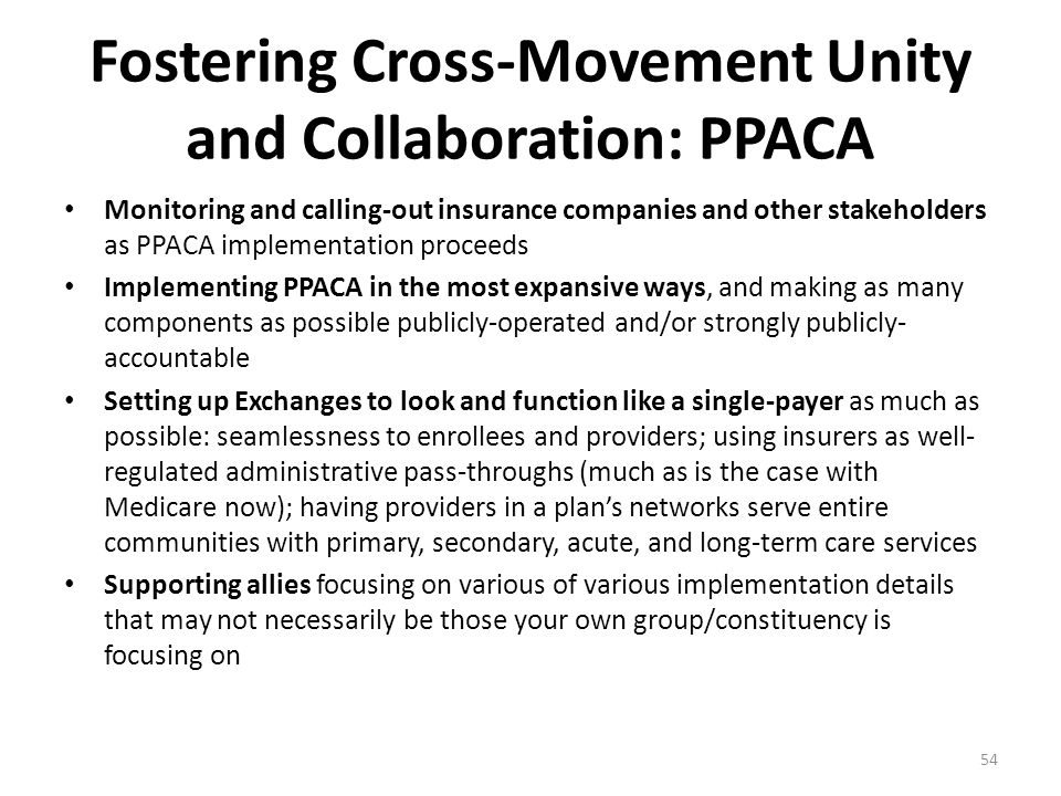 Fostering Cross-Movement Unity and Collaboration: PPACA Monitoring and calling-out insurance companies and other stakeholders as PPACA implementation proceeds Implementing PPACA in the most expansive ways, and making as many components as possible publicly-operated and/or strongly publicly- accountable Setting up Exchanges to look and function like a single-payer as much as possible: seamlessness to enrollees and providers; using insurers as well- regulated administrative pass-throughs (much as is the case with Medicare now); having providers in a plan's networks serve entire communities with primary, secondary, acute, and long-term care services Supporting allies focusing on various of various implementation details that may not necessarily be those your own group/constituency is focusing on 54