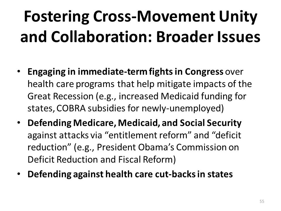 Fostering Cross-Movement Unity and Collaboration: Broader Issues Engaging in immediate-term fights in Congress over health care programs that help mitigate impacts of the Great Recession (e.g., increased Medicaid funding for states, COBRA subsidies for newly-unemployed) Defending Medicare, Medicaid, and Social Security against attacks via entitlement reform and deficit reduction (e.g., President Obama's Commission on Deficit Reduction and Fiscal Reform) Defending against health care cut-backs in states 55