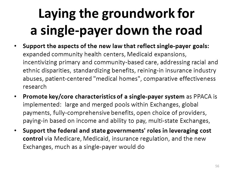 Laying the groundwork for a single-payer down the road Support the aspects of the new law that reflect single-payer goals: expanded community health centers, Medicaid expansions, incentivizing primary and community-based care, addressing racial and ethnic disparities, standardizing benefits, reining-in insurance industry abuses, patient-centered medical homes , comparative effectiveness research Promote key/core characteristics of a single-payer system as PPACA is implemented: large and merged pools within Exchanges, global payments, fully-comprehensive benefits, open choice of providers, paying-in based on income and ability to pay, multi-state Exchanges, Support the federal and state governments roles in leveraging cost control via Medicare, Medicaid, insurance regulation, and the new Exchanges, much as a single-payer would do 56