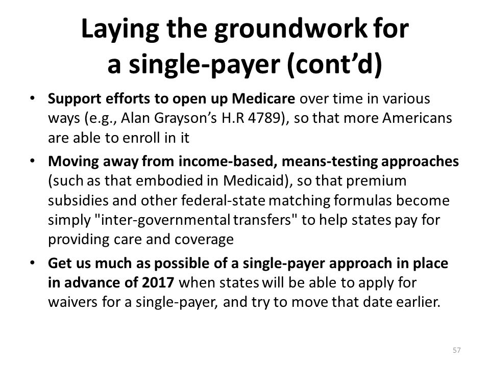 Laying the groundwork for a single-payer (cont'd) Support efforts to open up Medicare over time in various ways (e.g., Alan Grayson's H.R 4789), so that more Americans are able to enroll in it Moving away from income-based, means-testing approaches (such as that embodied in Medicaid), so that premium subsidies and other federal-state matching formulas become simply inter-governmental transfers to help states pay for providing care and coverage Get us much as possible of a single-payer approach in place in advance of 2017 when states will be able to apply for waivers for a single-payer, and try to move that date earlier.