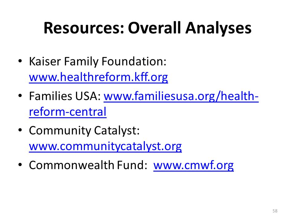 Resources: Overall Analyses Kaiser Family Foundation:     Families USA:   reform-centralwww.familiesusa.org/health- reform-central Community Catalyst:     Commonwealth Fund:   58