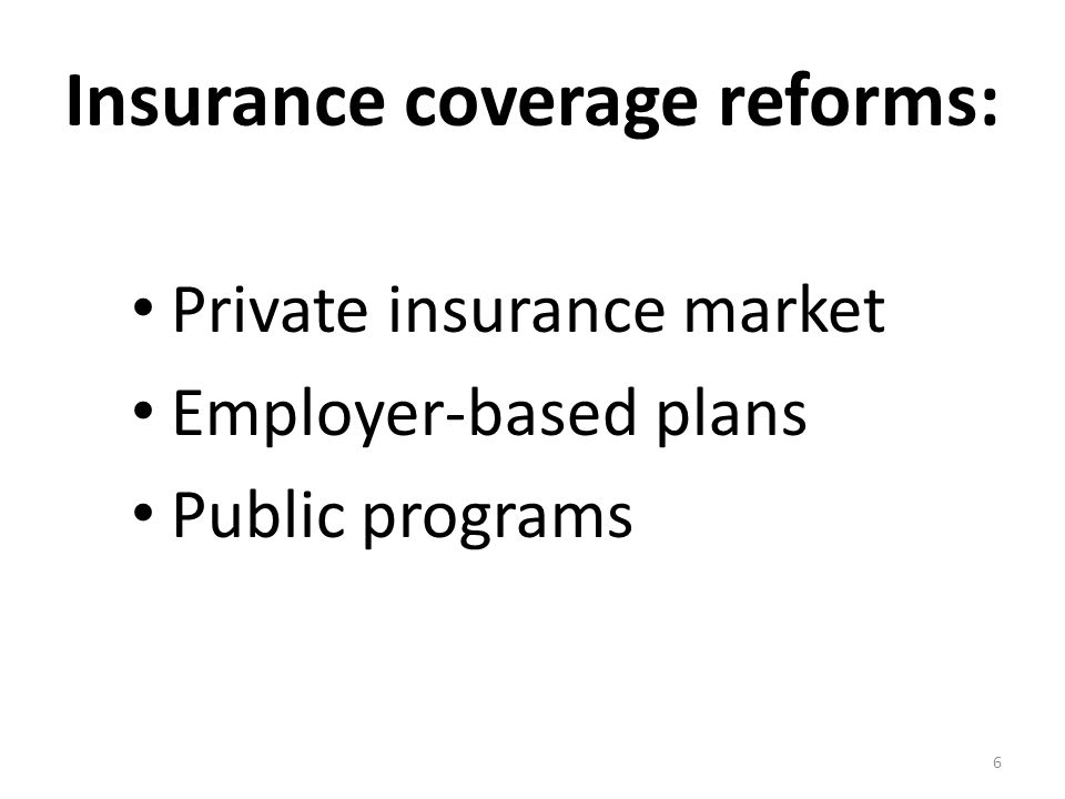 Insurance coverage reforms: Private insurance market Employer-based plans Public programs 6
