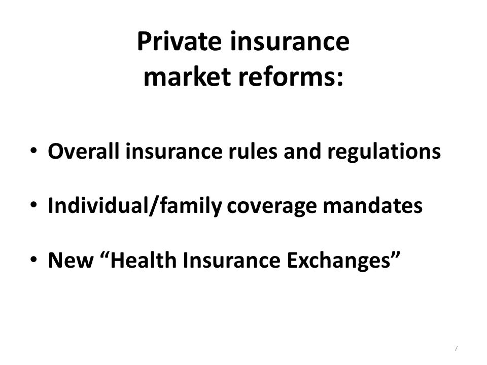 Private insurance market reforms: Overall insurance rules and regulations Individual/family coverage mandates New Health Insurance Exchanges 7