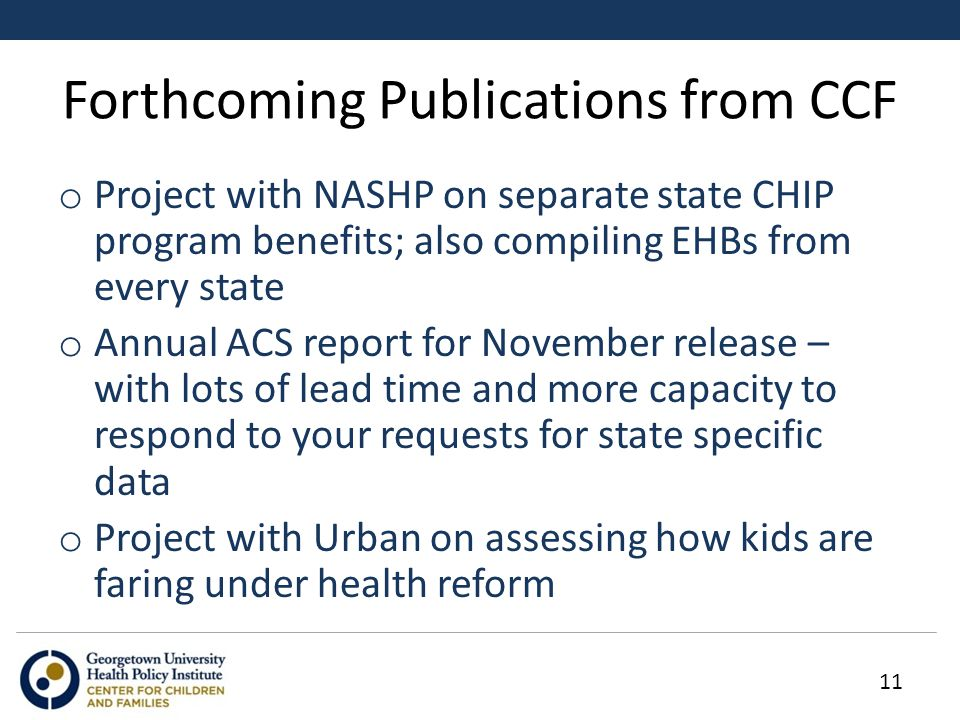 Forthcoming Publications from CCF o Project with NASHP on separate state CHIP program benefits; also compiling EHBs from every state o Annual ACS report for November release – with lots of lead time and more capacity to respond to your requests for state specific data o Project with Urban on assessing how kids are faring under health reform 11
